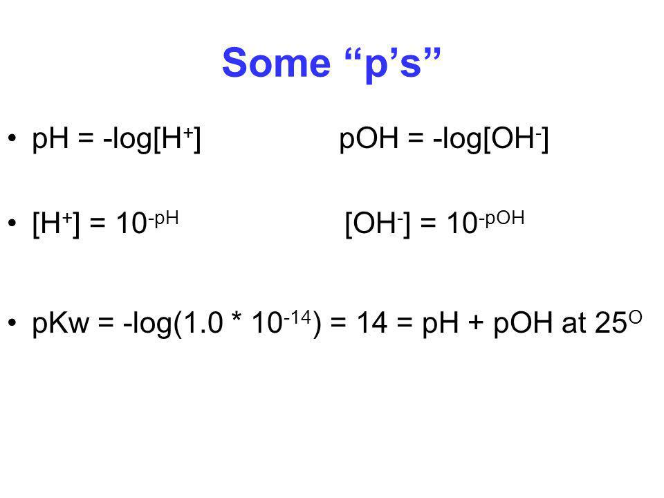 Some p's pH = -log[H+] pOH = -log[OH-] [H+] = 10-pH [OH-] = 10-pOH